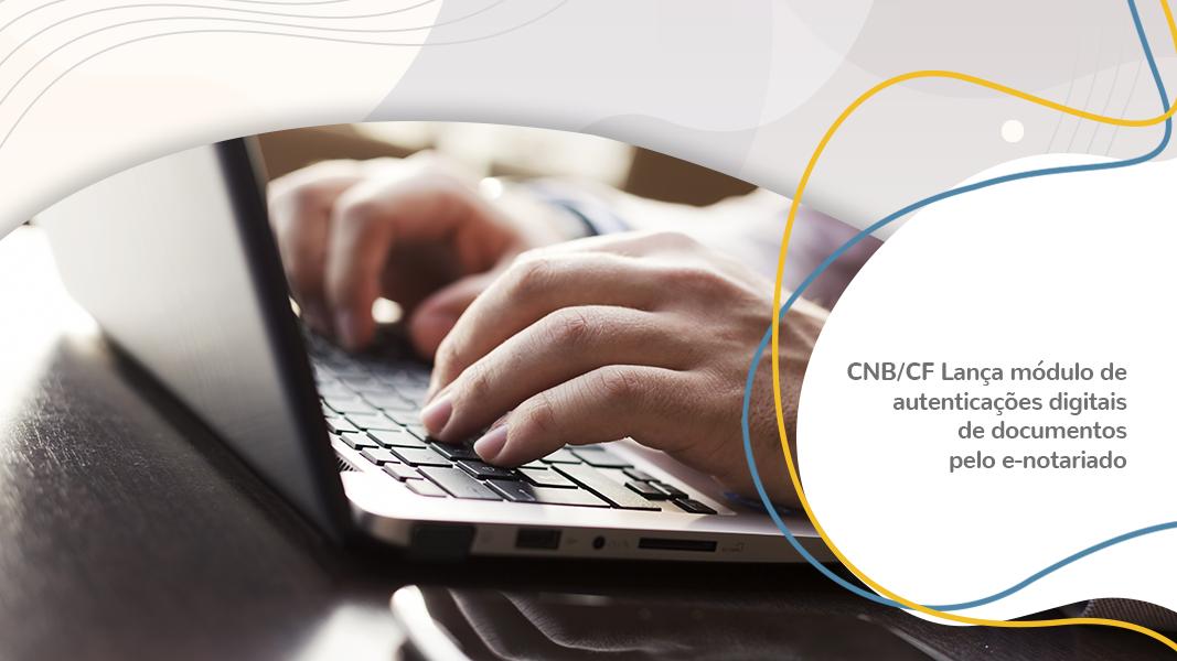 CNB/CF Lança Módulo De Autenticações Digitais De Documentos Pelo E-Notariado