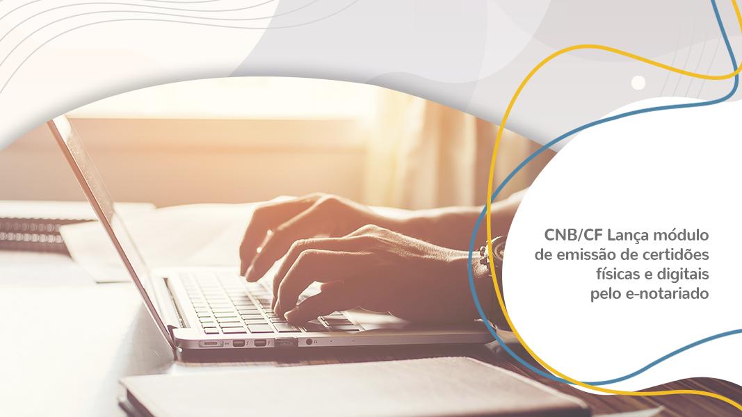 Comunicado Oficial – CNB/CF Lança Módulo De Emissão De Certidões Físicas E Digitais Pelo E-Notariado