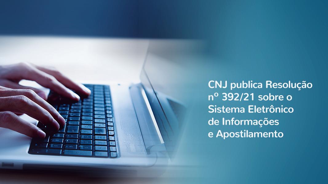 CNJ Publica Resolução Nº 392/21 Sobre O Sistema Eletrônico De Informações E Apostilamento