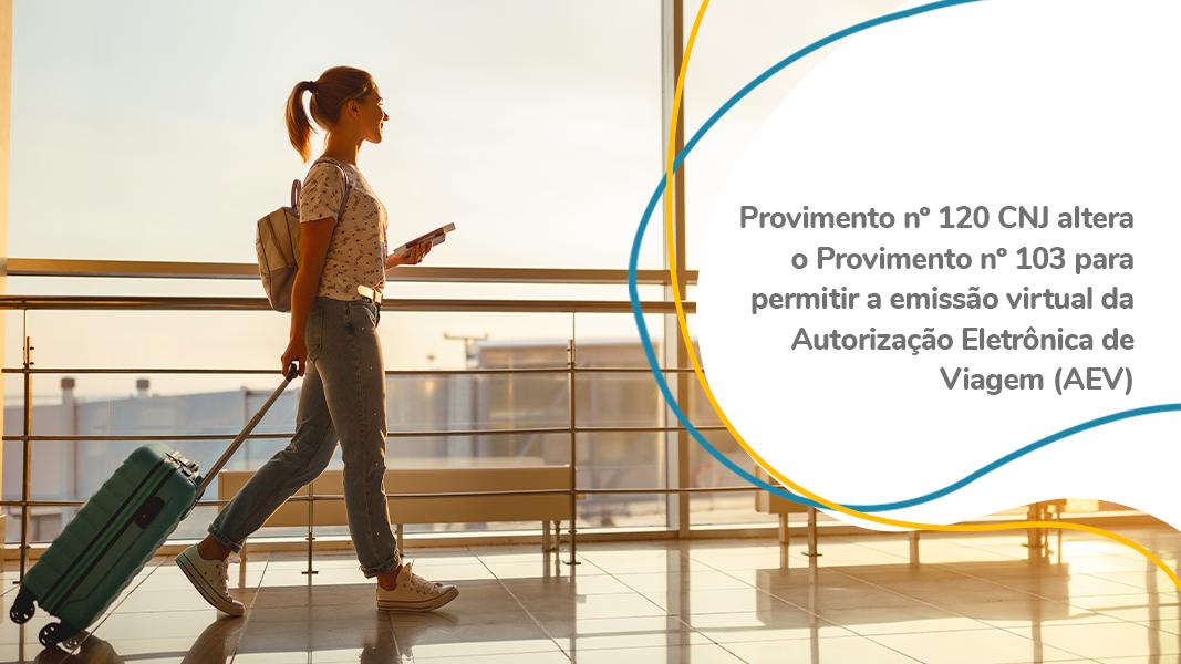 Provimento Nº 120 CNJ Altera O Provimento Nº 103 Para Permitir A Emissão Virtual Da Autorização Eletrônica De Viagem (AEV)